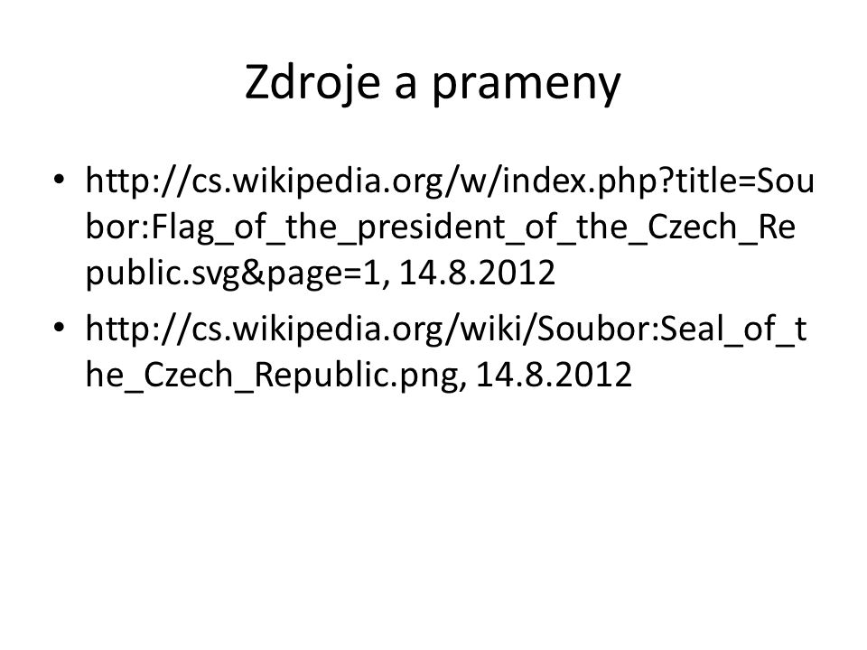 Zdroje a prameny http://cs.wikipedia.org/w/index.php title=Sou bor:Flag_of_the_president_of_the_Czech_Re public.svg&page=1, 14.8.2012 http://cs.wikipedia.org/wiki/Soubor:Seal_of_t he_Czech_Republic.png, 14.8.2012