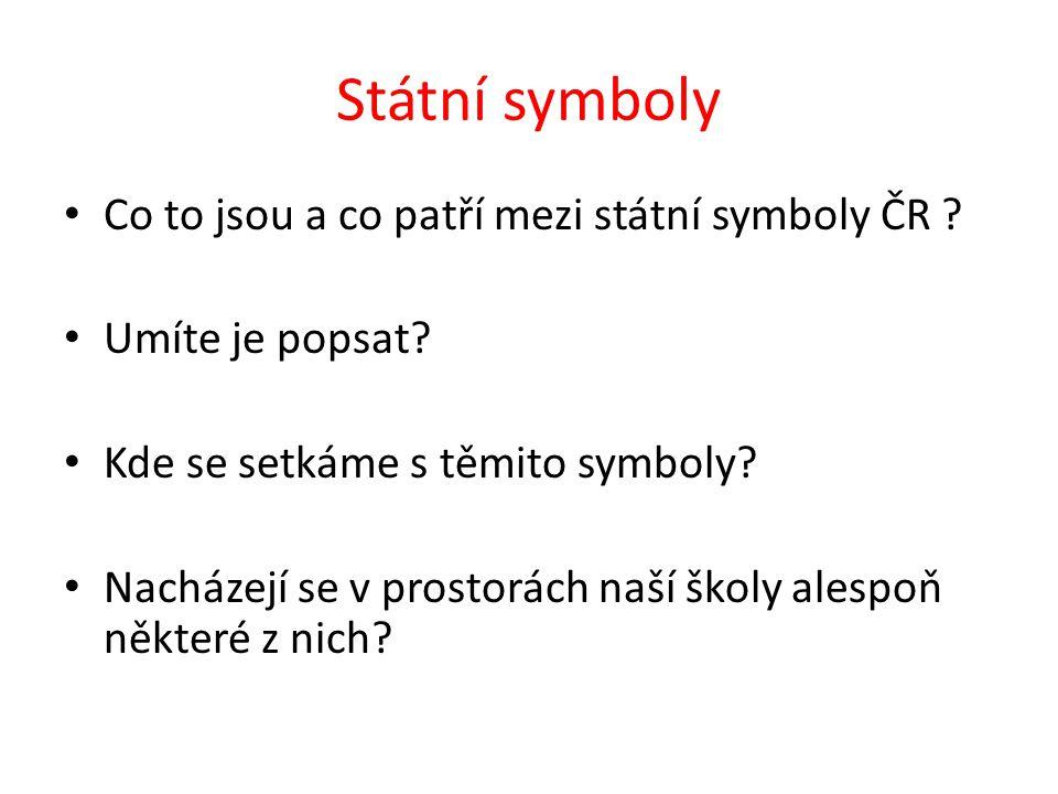 Státní symboly Co to jsou a co patří mezi státní symboly ČR ? Umíte je popsat? Kde se setkáme s těmito symboly? Nacházejí se v prostorách naší školy a