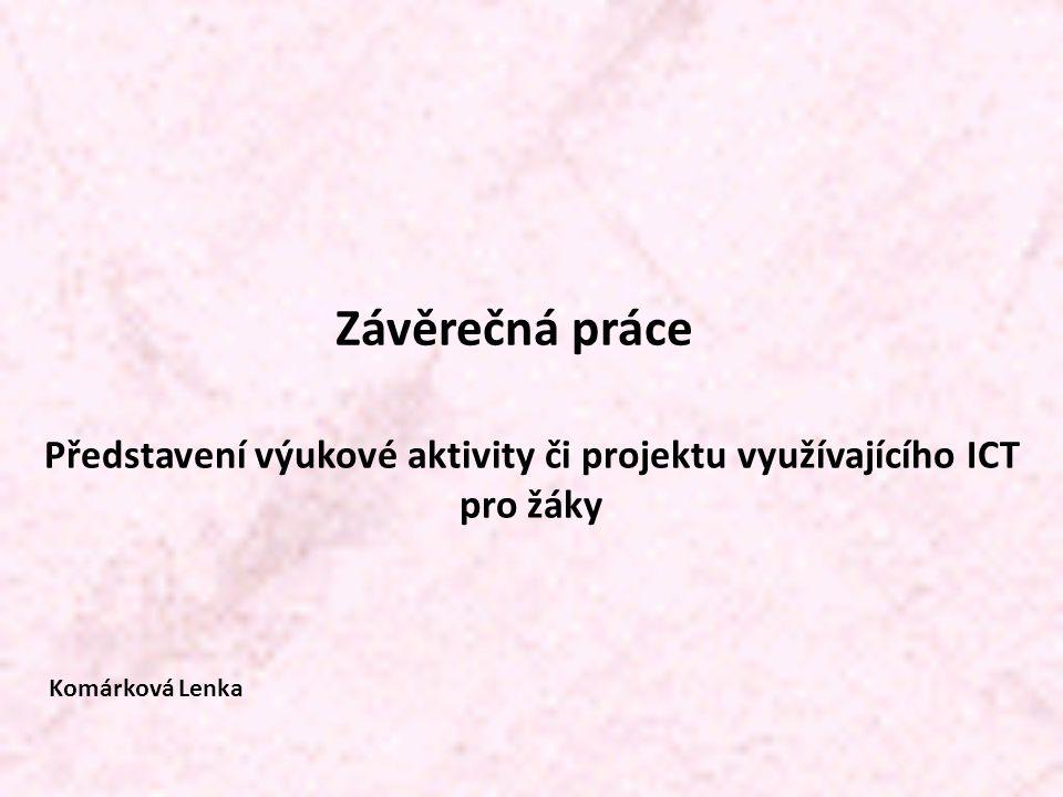 Závěrečná práce Představení výukové aktivity či projektu využívajícího ICT pro žáky Komárková Lenka
