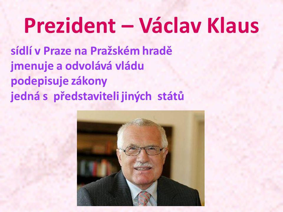 Prezident – Václav Klaus sídlí v Praze na Pražském hradě jmenuje a odvolává vládu podepisuje zákony jedná s představiteli jiných států