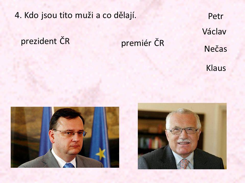 4. Kdo jsou tito muži a co dělají. prezident ČR premiér ČR Petr Václav Klaus Nečas