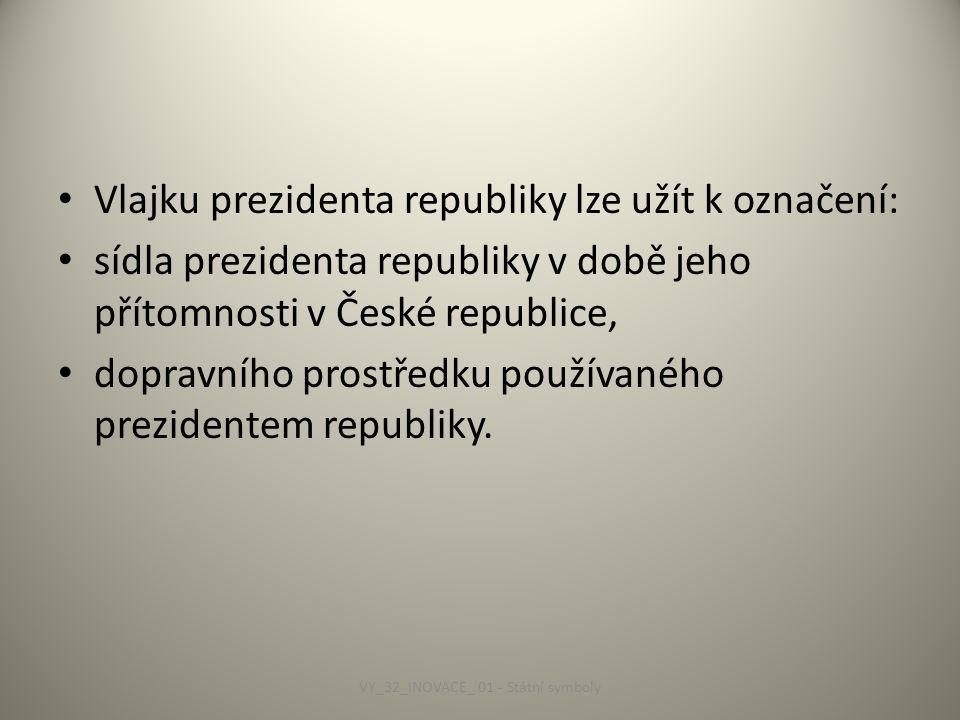Vlajku prezidenta republiky lze užít k označení: sídla prezidenta republiky v době jeho přítomnosti v České republice, dopravního prostředku používaného prezidentem republiky.
