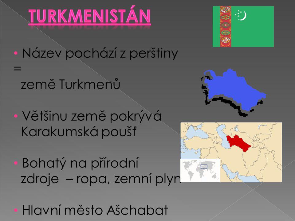 Název pochází z perštiny = země Turkmenů Většinu země pokrývá Karakumská poušť Bohatý na přírodní zdroje – ropa, zemní plyn Hlavní město Ašchabat