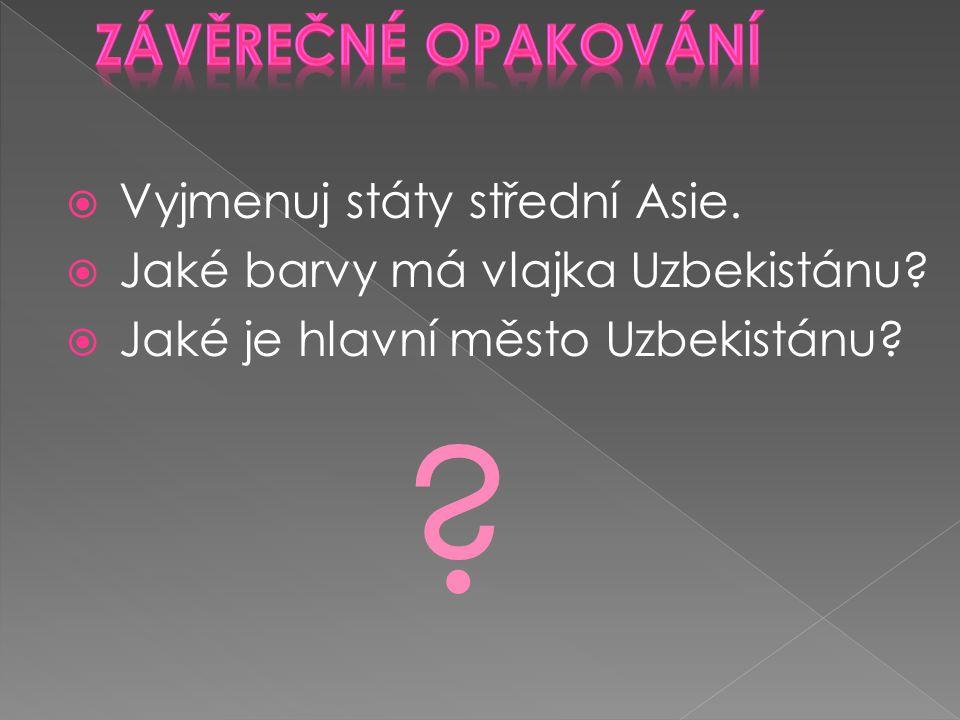  Vyjmenuj státy střední Asie.  Jaké barvy má vlajka Uzbekistánu?  Jaké je hlavní město Uzbekistánu? ?