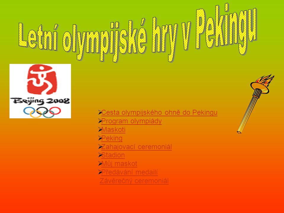  Cesta olympijského ohně do Pekingu Cesta olympijského ohně do Pekingu  Program olympiády Program olympiády  Maskoti Maskoti  Peking Peking  Zahajovací ceremoniál Zahajovací ceremoniál  Stadion Stadion  Můj maskot Můj maskot  Předávání medailí Předávání medailí Závěrečný ceremoniál