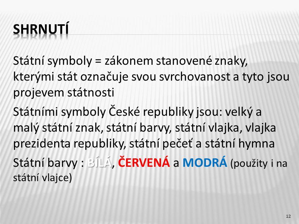 Státní symboly = zákonem stanovené znaky, kterými stát označuje svou svrchovanost a tyto jsou projevem státnosti Státními symboly České republiky jsou