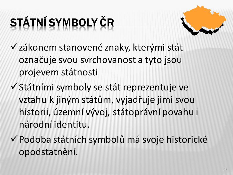 zákonem stanovené znaky, kterými stát označuje svou svrchovanost a tyto jsou projevem státnosti Státními symboly se stát reprezentuje ve vztahu k jiným státům, vyjadřuje jimi svou historii, územní vývoj, státoprávní povahu i národní identitu.
