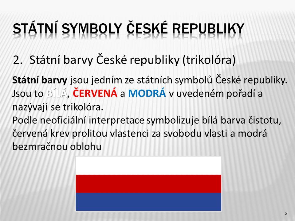 2.Státní barvy České republiky (trikolóra) 5 BÍLÁ Státní barvy jsou jedním ze státních symbolů České republiky. Jsou to BÍLÁ, ČERVENÁ a MODRÁ v uveden