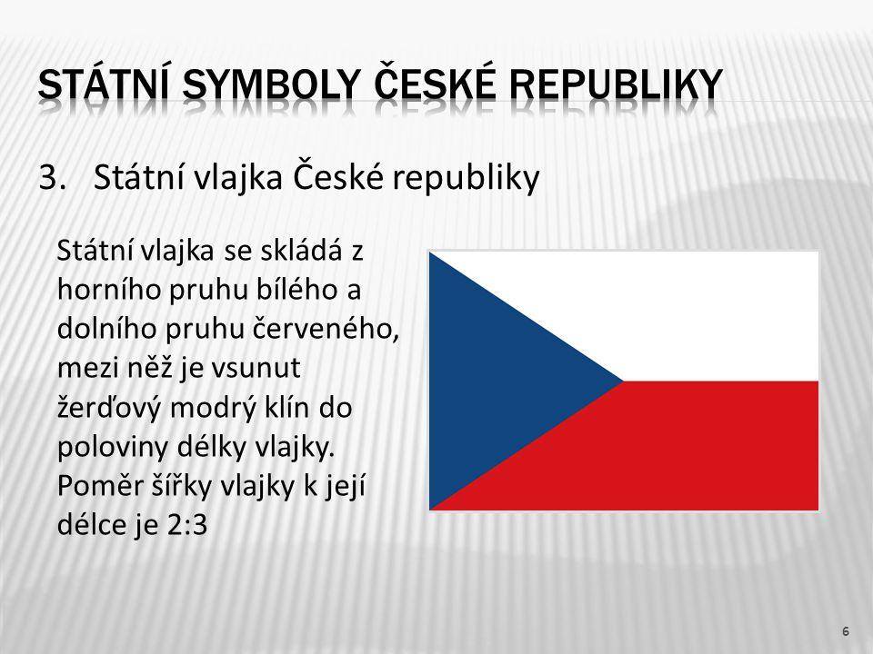 3. Státní vlajka České republiky 6 Státní vlajka se skládá z horního pruhu bílého a dolního pruhu červeného, mezi něž je vsunut žerďový modrý klín do