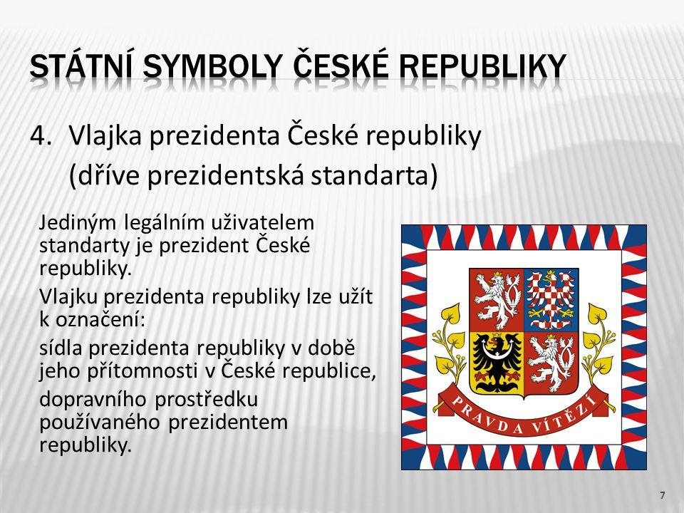 4.Vlajka prezidenta České republiky (dříve prezidentská standarta) 7 Jediným legálním uživatelem standarty je prezident České republiky. Vlajku prezid