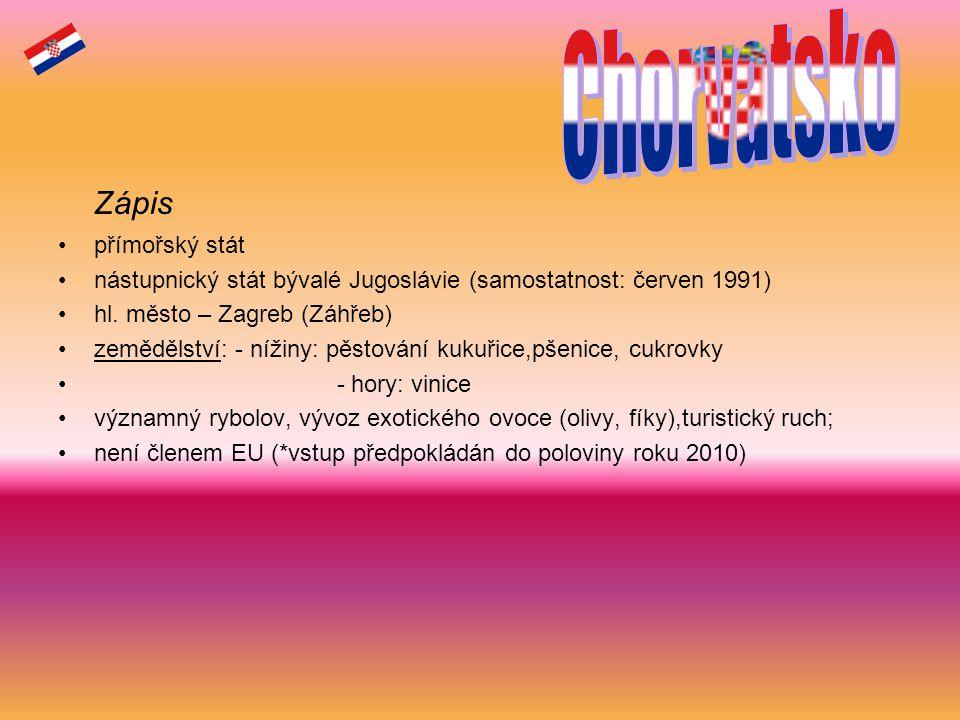 Zápis přímořský stát nástupnický stát bývalé Jugoslávie (samostatnost: červen 1991) hl. město – Zagreb (Záhřeb) zemědělství: - nížiny: pěstování kukuř