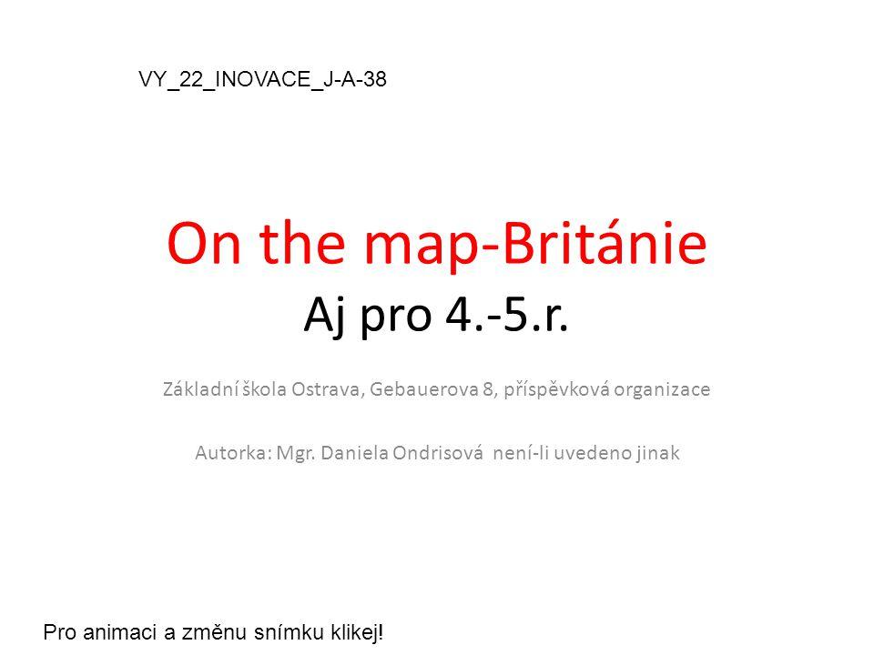 On the map-Británie Aj pro 4.-5.r. Základní škola Ostrava, Gebauerova 8, příspěvková organizace Autorka: Mgr. Daniela Ondrisová není-li uvedeno jinak
