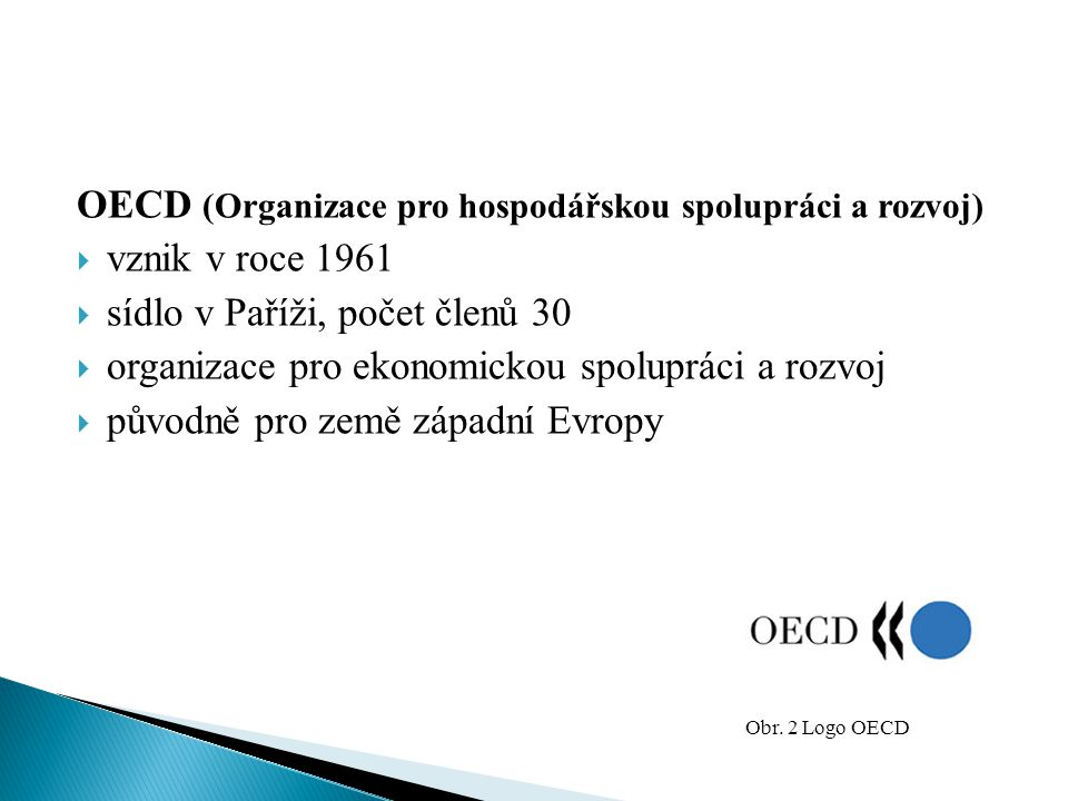 OECD (Organizace pro hospodářskou spolupráci a rozvoj)  vznik v roce 1961  sídlo v Paříži, počet členů 30  organizace pro ekonomickou spolupráci a
