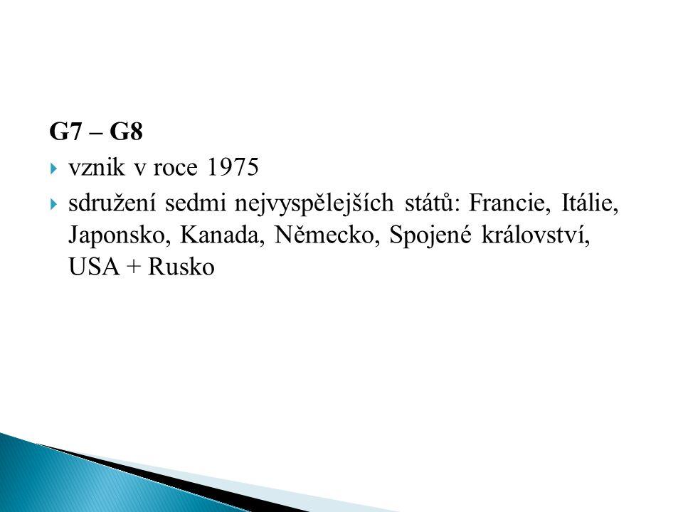 G7 – G8  vznik v roce 1975  sdružení sedmi nejvyspělejších států: Francie, Itálie, Japonsko, Kanada, Německo, Spojené království, USA + Rusko
