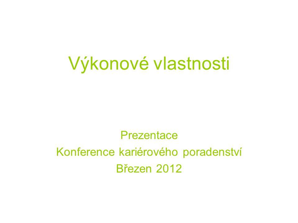 Výkonové vlastnosti Prezentace Konference kariérového poradenství Březen 2012