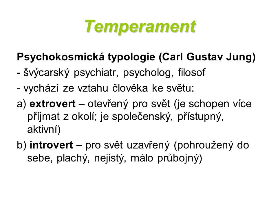 Temperament Psychokosmická typologie (Carl Gustav Jung) - švýcarský psychiatr, psycholog, filosof - vychází ze vztahu člověka ke světu: a) extrovert –