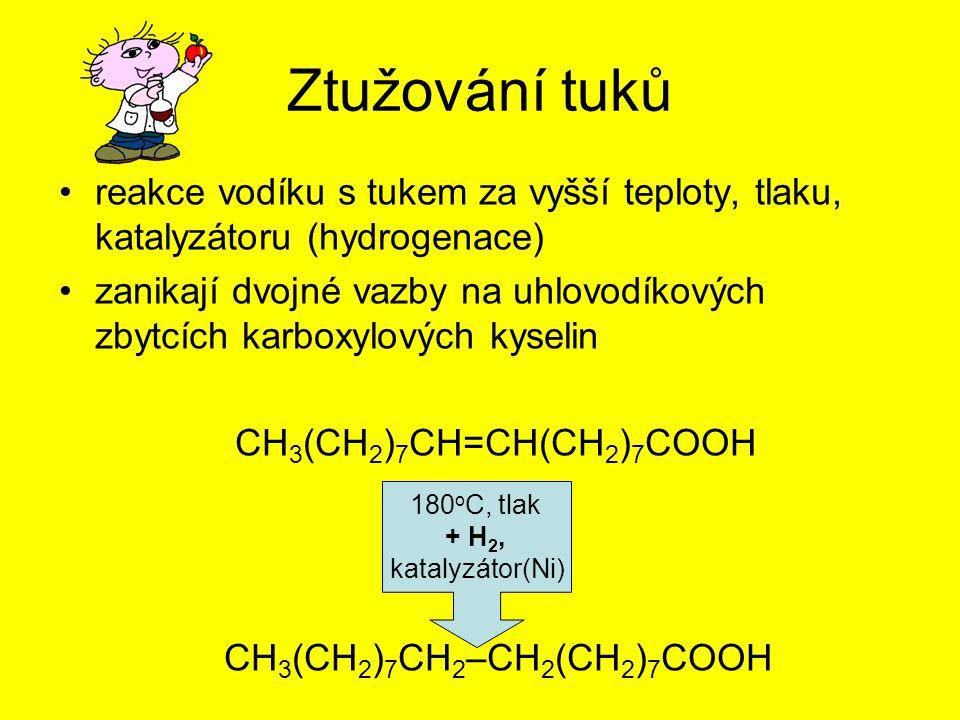Ztužování tuků reakce vodíku s tukem za vyšší teploty, tlaku, katalyzátoru (hydrogenace) zanikají dvojné vazby na uhlovodíkových zbytcích karboxylových kyselin CH 3 (CH 2 ) 7 CH=CH(CH 2 ) 7 COOH CH 3 (CH 2 ) 7 CH 2 –CH 2 (CH 2 ) 7 COOH 180 o C, tlak + H 2, katalyzátor(Ni)