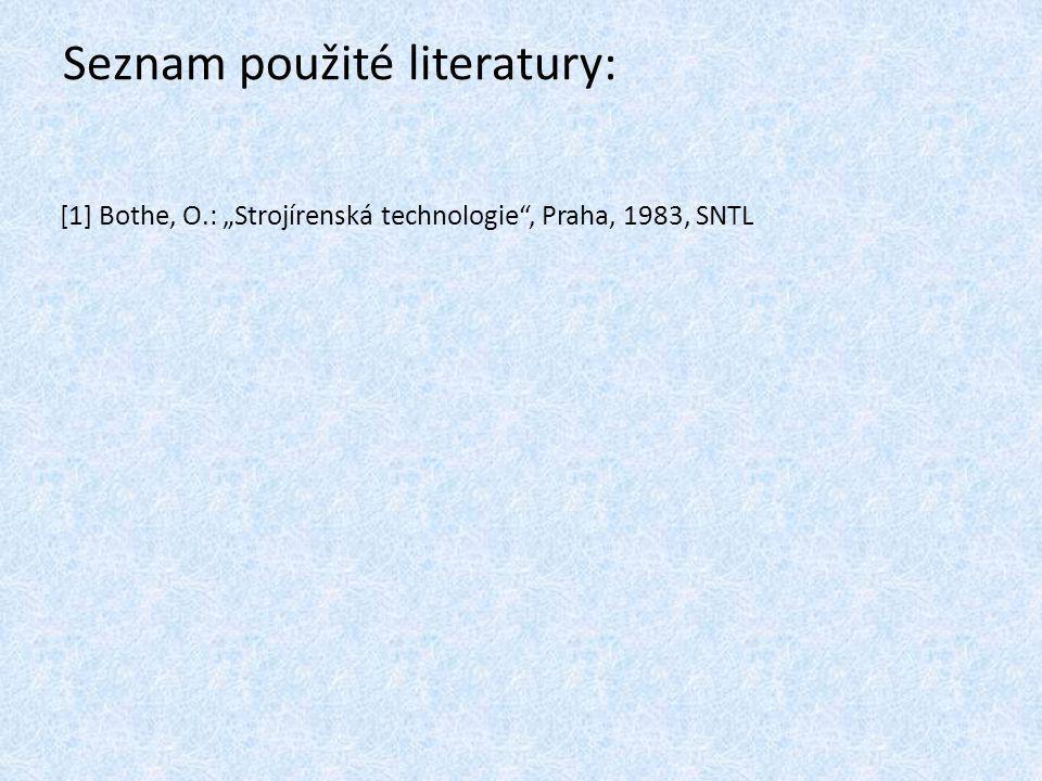 """Seznam použité literatury: [1] Bothe, O.: """"Strojírenská technologie"""", Praha, 1983, SNTL"""