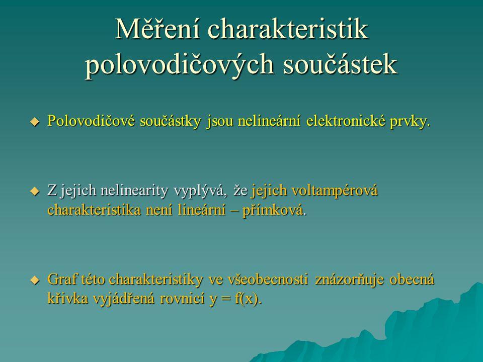 Měření charakteristik polovodičových součástek  Polovodičové součástky jsou nelineární elektronické prvky.  Z jejich nelinearity vyplývá, že jejich