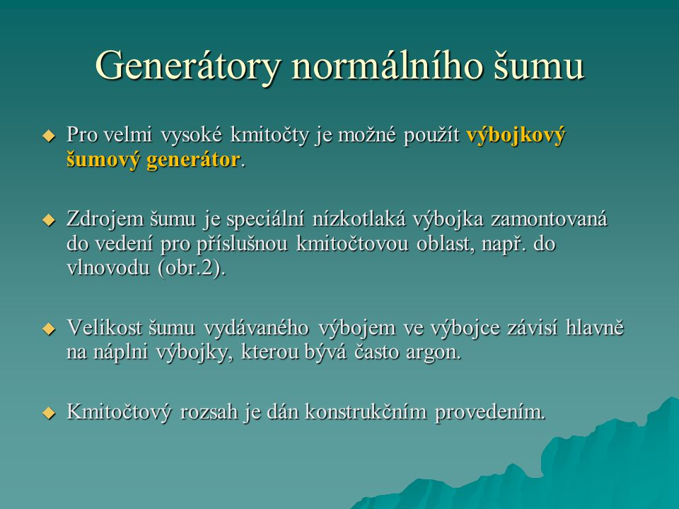 Generátory normálního šumu  Pro velmi vysoké kmitočty je možné použít výbojkový šumový generátor.  Zdrojem šumu je speciální nízkotlaká výbojka zamo