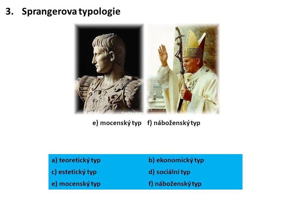 3.Sprangerova typologie e) mocenský typf) náboženský typ a) teoretický typb) ekonomický typ c) estetický typd) sociální typ e) mocenský typf) nábožens