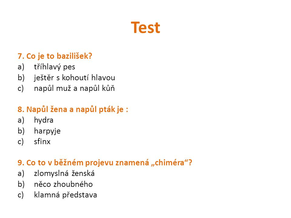 Test 7. Co je to bazilišek? a)tříhlavý pes b)ještěr s kohoutí hlavou c)napůl muž a napůl kůň 8. Napůl žena a napůl pták je : a)hydra b)harpyje c)sfinx
