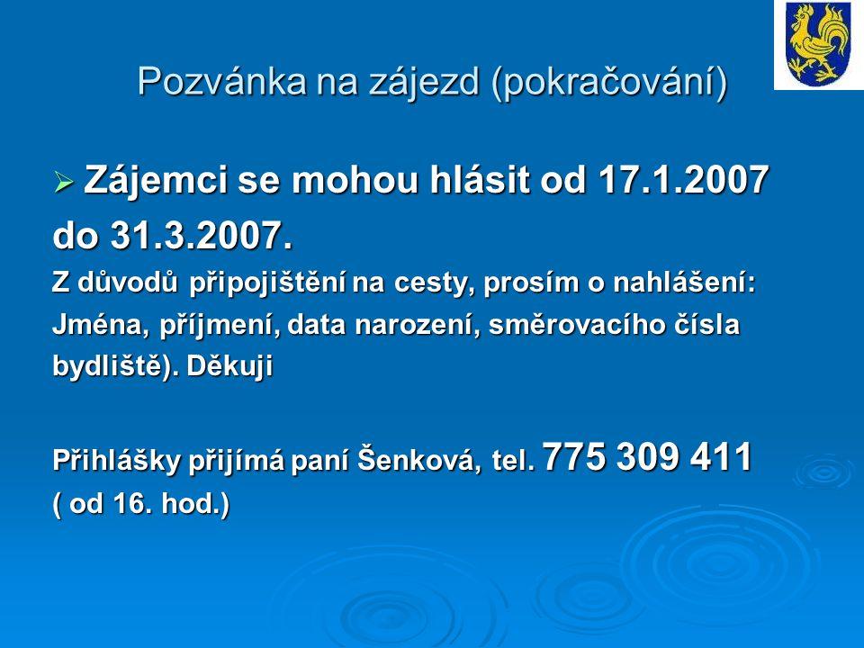 Pozvánka na zájezd (pokračování)  Zájemci se mohou hlásit od 17.1.2007 do 31.3.2007. Z důvodů připojištění na cesty, prosím o nahlášení: Jména, příjm
