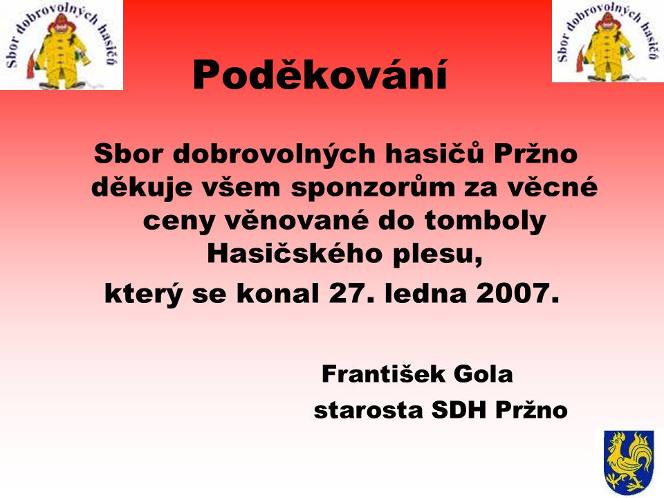 Poděkování Sbor dobrovolných hasičů Pržno děkuje všem sponzorům za věcné ceny věnované do tomboly Hasičského plesu, který se konal 27. ledna 2007. Fra