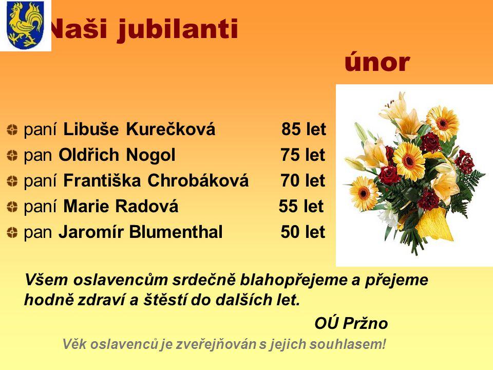 Naši jubilanti únor paní Libuše Kurečková 85 let pan Oldřich Nogol 75 let paní Františka Chrobáková 70 let paní Marie Radová 55 let pan Jaromír Blumen