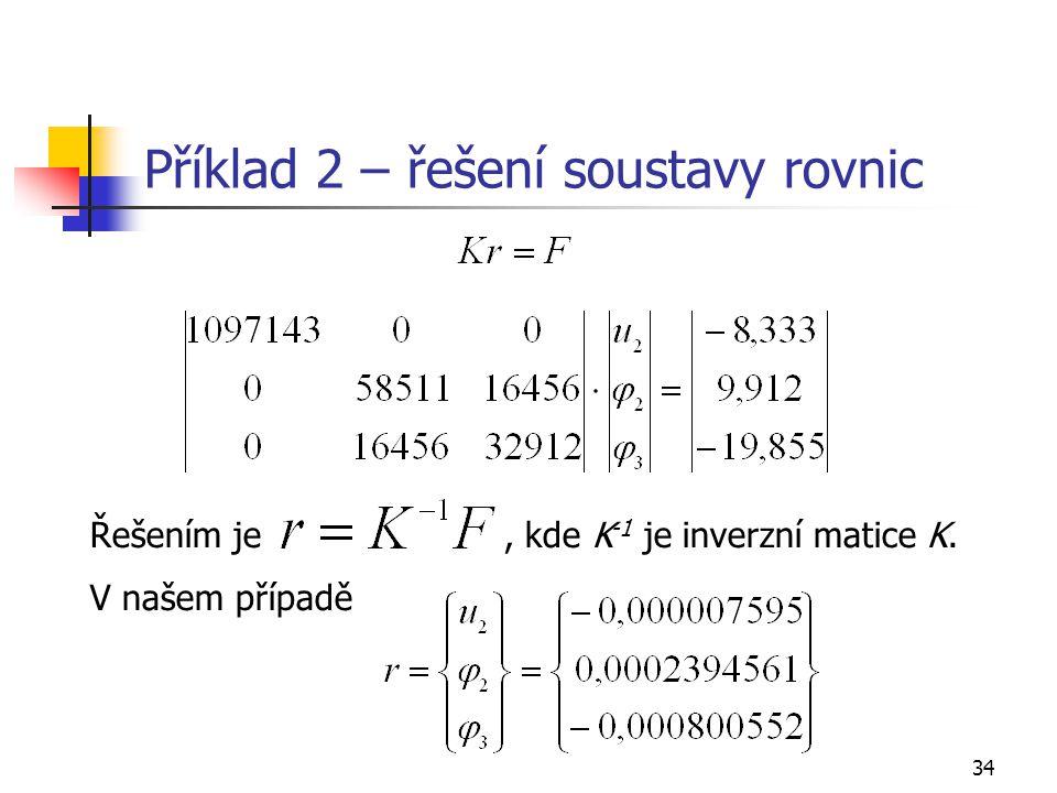 34 Příklad 2 – řešení soustavy rovnic Řešením je, kde K -1 je inverzní matice K. V našem případě