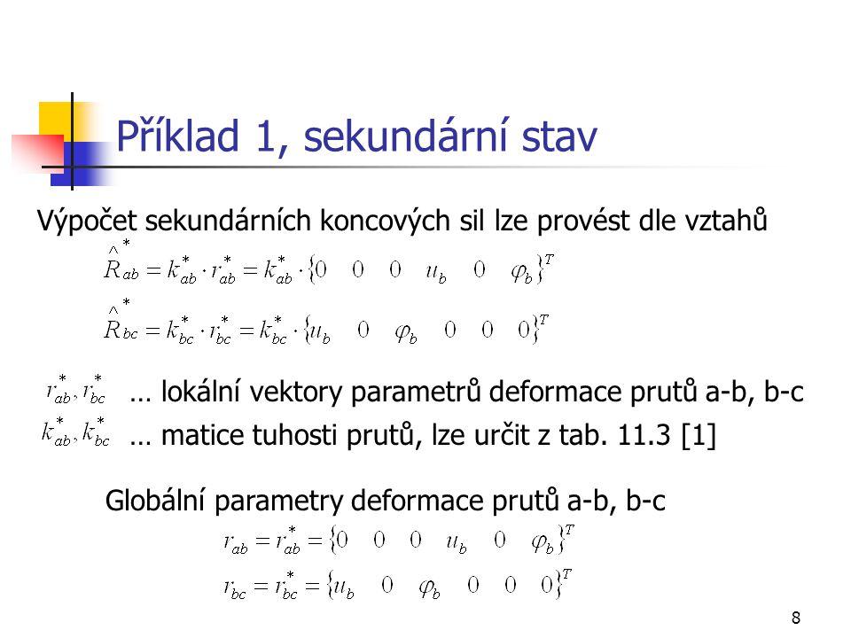 8 Příklad 1, sekundární stav Výpočet sekundárních koncových sil lze provést dle vztahů … lokální vektory parametrů deformace prutů a-b, b-c … matice tuhosti prutů, lze určit z tab.