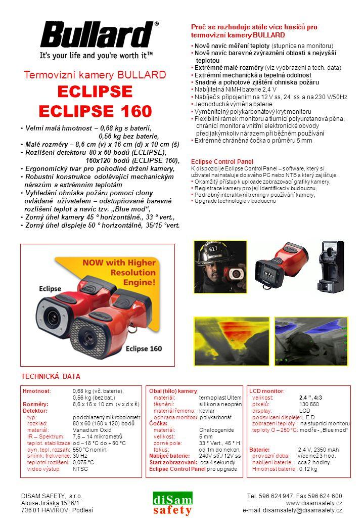 HLAVNÍ CHARAKTERISTICKÉ ZNAKY Velmi malá hmotnost – 0,68 kg s baterií, 0,56 kg bez baterie, Malé rozměry – 8,6 cm (v) x 16 cm (d) x 10 cm (š) Rozlišení detektoru 80 x 60 bodů (ECLIPSE), 160x120 bodů (ECLIPSE 160), Ergonomický tvar pro pohodlné držení kamery, Robustní konstrukce odolávající mechanickým nárazům a extrémním teplotám Vyhledání ohniska požáru pomocí clony ovládané uživatelem – odstupňované barevné rozlišení teplot a navíc tzv.