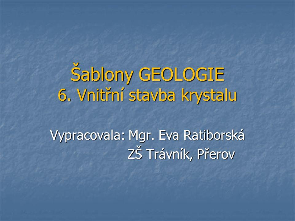 Šablony GEOLOGIE 6. Vnitřní stavba krystalu Vypracovala: Mgr. Eva Ratiborská ZŠ Trávník, Přerov ZŠ Trávník, Přerov