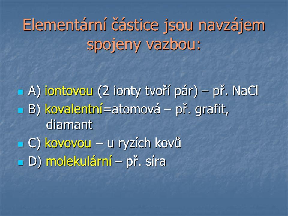 Elementární částice jsou navzájem spojeny vazbou: A) iontovou (2 ionty tvoří pár) – př. NaCl A) iontovou (2 ionty tvoří pár) – př. NaCl B) kovalentní=