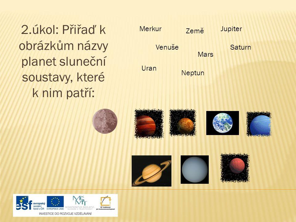 2.úkol: Přiřaď k obrázkům názvy planet sluneční soustavy, které k nim patří: Merkur Venuše Země Mars Jupiter Saturn Uran Neptun