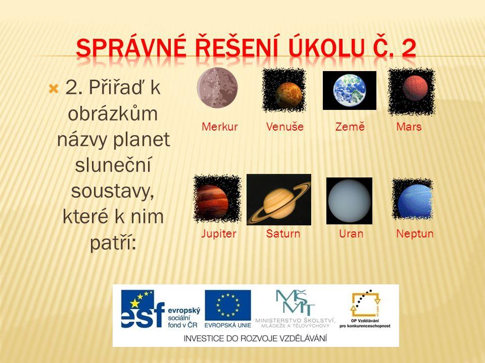  2. Přiřaď k obrázkům názvy planet sluneční soustavy, které k nim patří: MerkurVenušeZeměMars JupiterSaturnUranNeptun