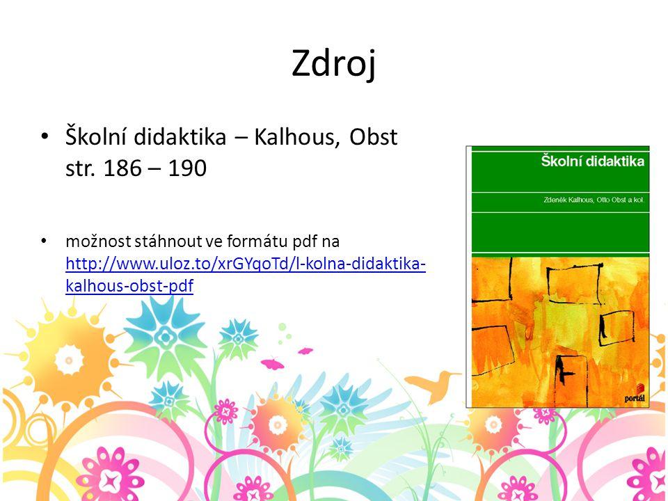 Zdroj Školní didaktika – Kalhous, Obst str. 186 – 190 možnost stáhnout ve formátu pdf na http://www.uloz.to/xrGYqoTd/l-kolna-didaktika- kalhous-obst-p