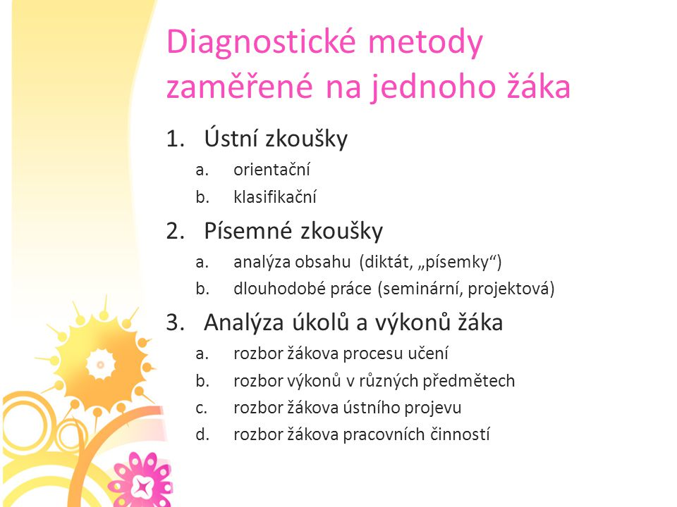 """Diagnostické metody zaměřené na jednoho žáka 1.Ústní zkoušky a.orientační b.klasifikační 2.Písemné zkoušky a.analýza obsahu (diktát, """"písemky"""") b.dlou"""