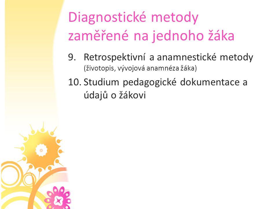 Diagnostické metody zaměřené na jednoho žáka 9.Retrospektivní a anamnestické metody (životopis, vývojová anamnéza žáka) 10.Studium pedagogické dokumen