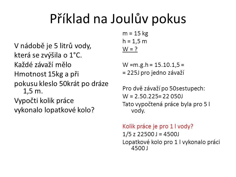 Příklad na Joulův pokus V nádobě je 5 litrů vody, která se zvýšila o 1°C. Každé závaží mělo Hmotnost 15kg a při pokusu kleslo 50krát po dráze 1,5 m. V