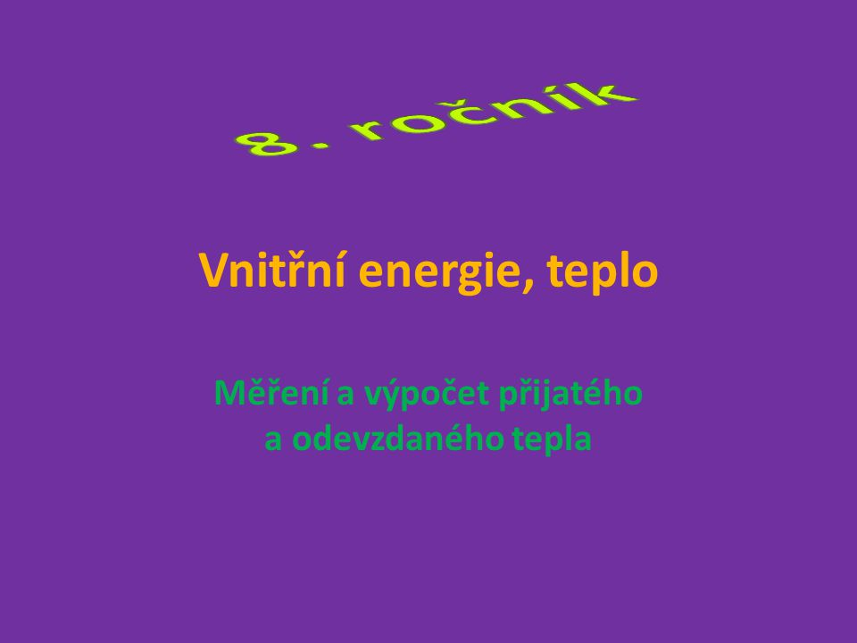 Vnitřní energie, teplo Měření a výpočet přijatého a odevzdaného tepla