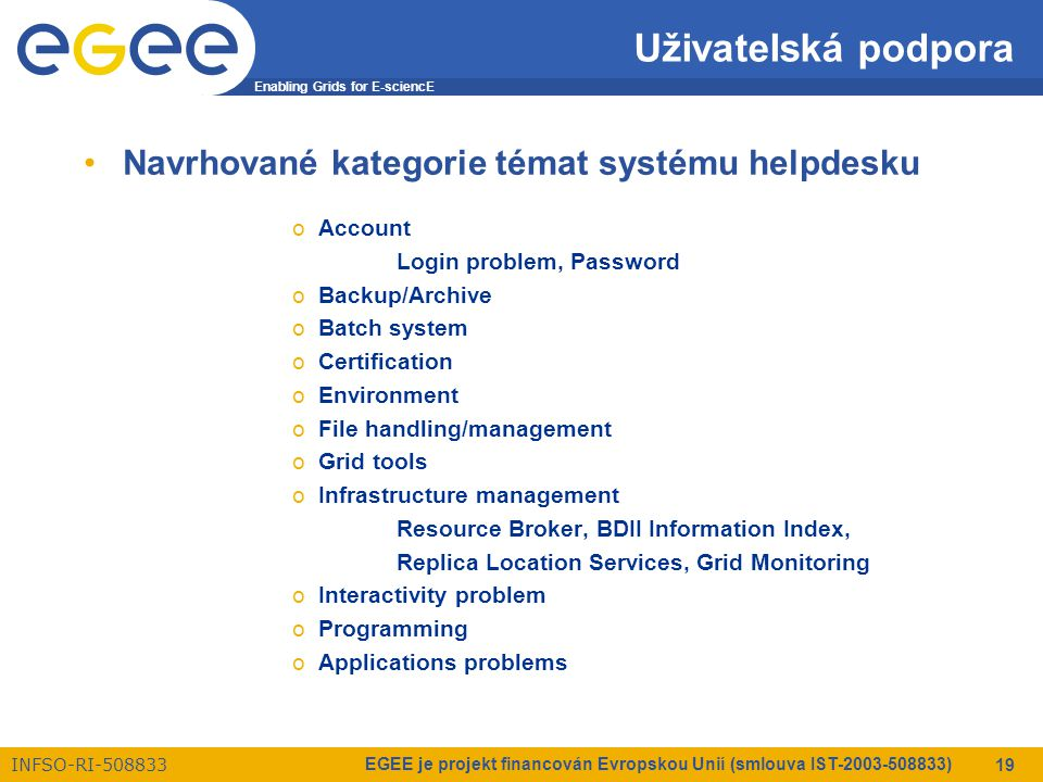 Enabling Grids for E-sciencE INFSO-RI-508833 EGEE je projekt financován Evropskou Unií (smlouva IST-2003-508833) 19 Uživatelská podpora Navrhované kategorie témat systému helpdesku oAccount Login problem, Password oBackup/Archive oBatch system oCertification oEnvironment oFile handling/management oGrid tools oInfrastructure management Resource Broker, BDII Information Index, Replica Location Services, Grid Monitoring oInteractivity problem oProgramming oApplications problems