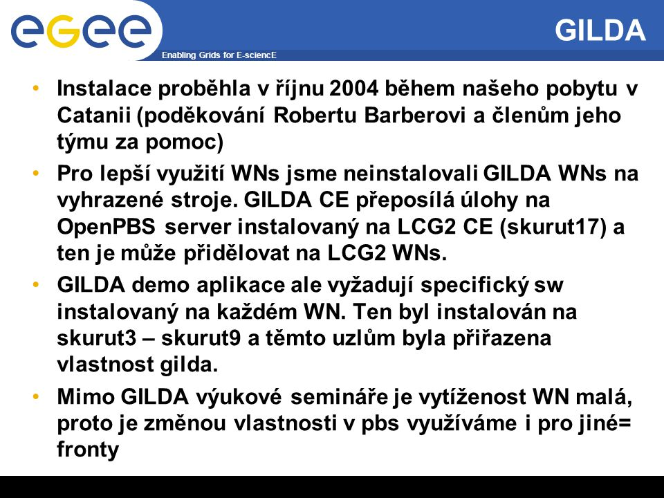 Enabling Grids for E-sciencE INFSO-RI-508833 4 GILDA Instalace proběhla v říjnu 2004 během našeho pobytu v Catanii (poděkování Robertu Barberovi a členům jeho týmu za pomoc) Pro lepší využití WNs jsme neinstalovali GILDA WNs na vyhrazené stroje.