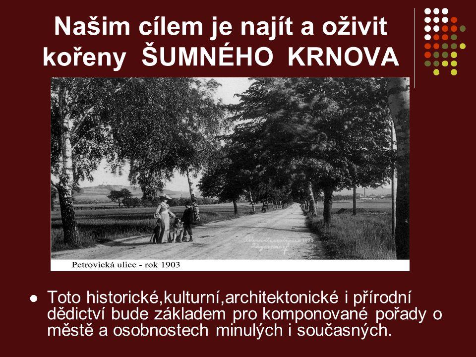 Našim cílem je najít a oživit kořeny ŠUMNÉHO KRNOVA Toto historické,kulturní,architektonické i přírodní dědictví bude základem pro komponované pořady