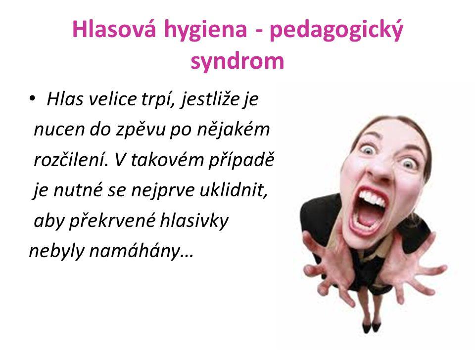 Hlasová hygiena - pedagogický syndrom Hlas velice trpí, jestliže je nucen do zpěvu po nějakém rozčilení.