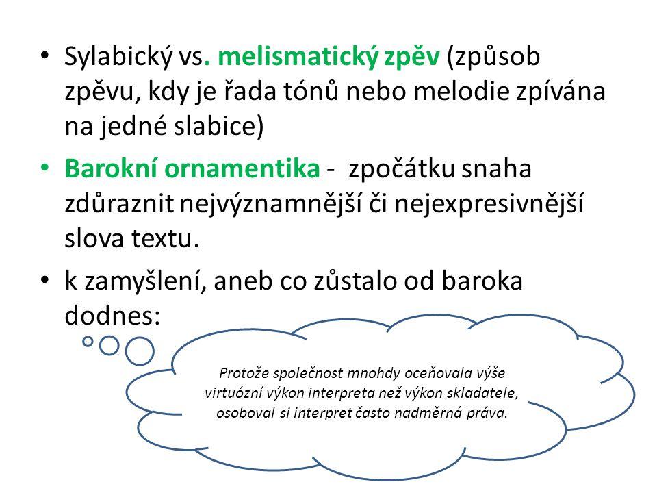 Sylabický vs. melismatický zpěv (způsob zpěvu, kdy je řada tónů nebo melodie zpívána na jedné slabice) Barokní ornamentika - zpočátku snaha zdůraznit