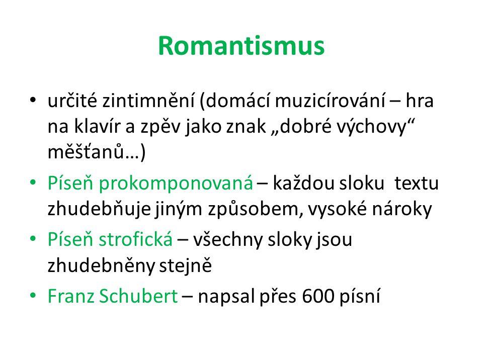 """Romantismus určité zintimnění (domácí muzicírování – hra na klavír a zpěv jako znak """"dobré výchovy měšťanů…) Píseň prokomponovaná – každou sloku textu zhudebňuje jiným způsobem, vysoké nároky Píseň strofická – všechny sloky jsou zhudebněny stejně Franz Schubert – napsal přes 600 písní"""