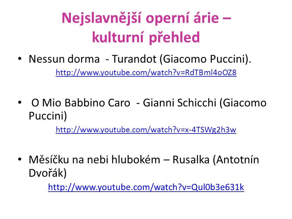 Nejslavnější operní árie – kulturní přehled Nessun dorma - Turandot (Giacomo Puccini). http://www.youtube.com/watch?v=RdTBml4oOZ8 O Mio Babbino Caro -