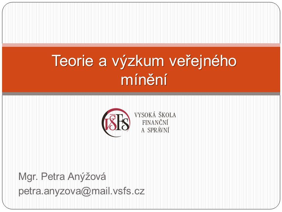 Mgr. Petra Anýžová petra.anyzova@mail.vsfs.cz Teorie a výzkum veřejného mínění