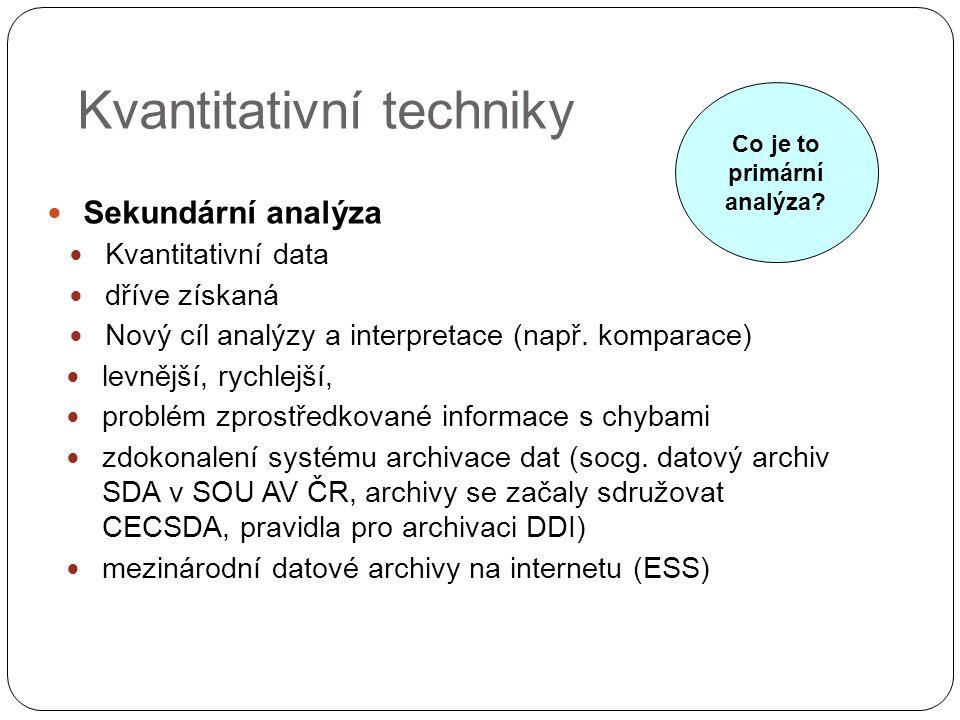 Kvantitativní techniky Sekundární analýza Kvantitativní data dříve získaná Nový cíl analýzy a interpretace (např. komparace) levnější, rychlejší, prob